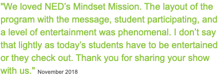 """We loved NED's Mindset Mission. The layout of the program with the message, student participating, and a level of entertainment was phenomenal. I don't say that lightly as today's students have to be entertained or they check out. Thank you for sharing your show with us."" November 2018"