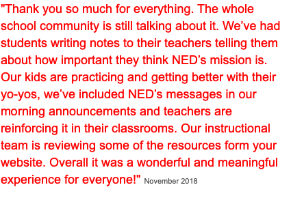 """Thank you so much for everything. The whole school community is still talking about it. We've had students writing notes to their teachers telling them about how important they think NED's mission is. Our kids are practicing and getting better with their yo-yos, we've included NED's messages in our morning announcements and teachers are reinforcing it in their classrooms. Our instructional team is reviewing some of the resources form your website. Overall it was a wonderful and meaningful experience for everyone!"" November 2018"