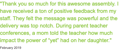 """Thank you so much for this awesome assembly. I have received a ton of positive feedback from my staff. They felt the message was powerful and the delivery was top notch. During parent teacher conferences, a mom told the teacher how much impact the power of ""yet"" had on her daughter."" February 2019"