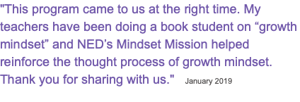 """This program came to us at the right time. My teachers have been doing a book student on ""growth mindset"" and NED's Mindset Mission helped reinforce the thought process of growth mindset. Thank you for sharing with us."" January 2019"