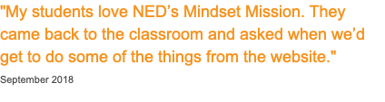 """My students love NED's Mindset Mission. They came back to the classroom and asked when we'd get to do some of the things from the website."" September 2018"