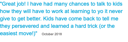 """Great job! I have had many chances to talk to kids how they will have to work at learning to yo it never give to get better. Kids have come back to tell me they persevered and learned a hard trick (or the easiest move!)"" October 2018"